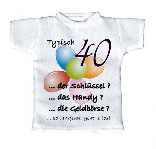 Typisch 40 ... der Schlüssel? ... das Handy? ... die Geldbörse? - Mini T-Shirt, Flaschenshirt, Autofensterdekoration, weiß mit aussagekräftigen Spruch