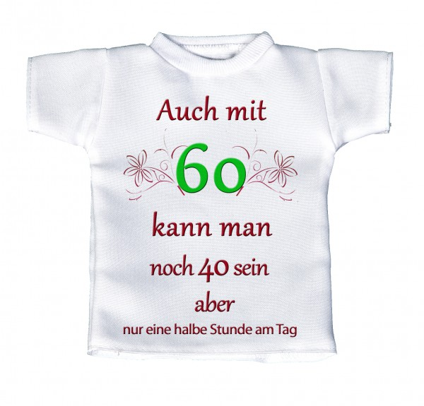 Auch mit 60 kann man noch 40 sein... - Mini T-Shirt, Flaschenshirt, Autofensterdekoration, weiß mit aussagekräftigen Spruch